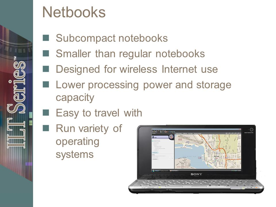 Netbooks Subcompact notebooks Smaller than regular notebooks Designed for wireless Internet use Lower processing power and storage capacity Easy to tr