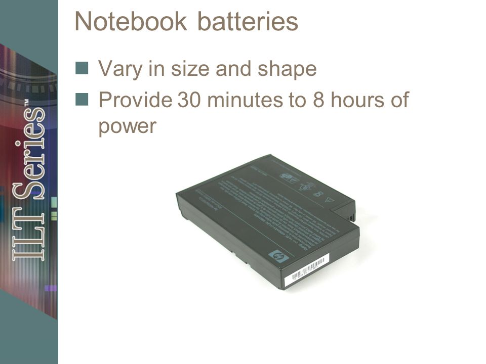Notebook batteries Vary in size and shape Provide 30 minutes to 8 hours of power
