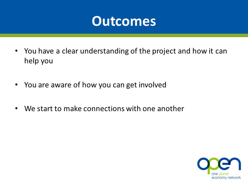 Outcomes You have a clear understanding of the project and how it can help you You are aware of how you can get involved We start to make connections with one another