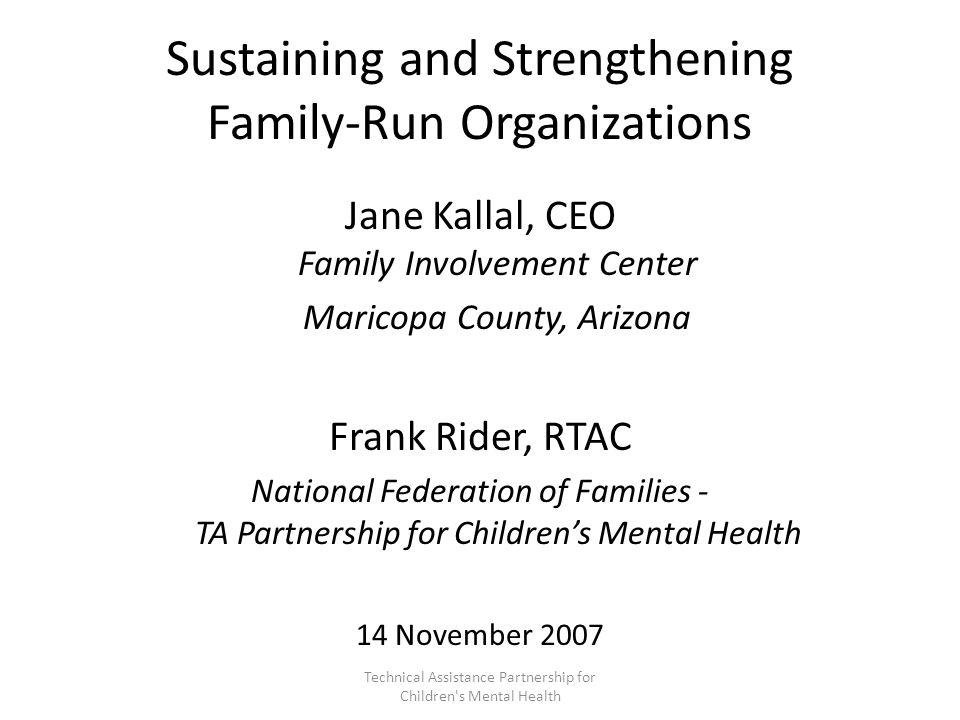 Jane Kallal CEO, Family Involvement Center, AZ Institute for Family Involvement (jane@familyinvolvementcenter.org)jane@familyinvolvementcenter.org Frank Rider MS, RTAC (frider@ffcmh.org)frider@ffcmh.org Gwen Palmer (gpalmer@ffcmh.org)gpalmer@ffcmh.org Kim Williams (kwilliams@ffcmh.org)kwilliams@ffcmh.org National Federation/TA Partnership For further information, assistance: Technical Assistance Partnership for Children s Mental Health