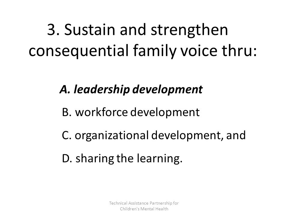 3. Sustain and strengthen consequential family voice thru: A.