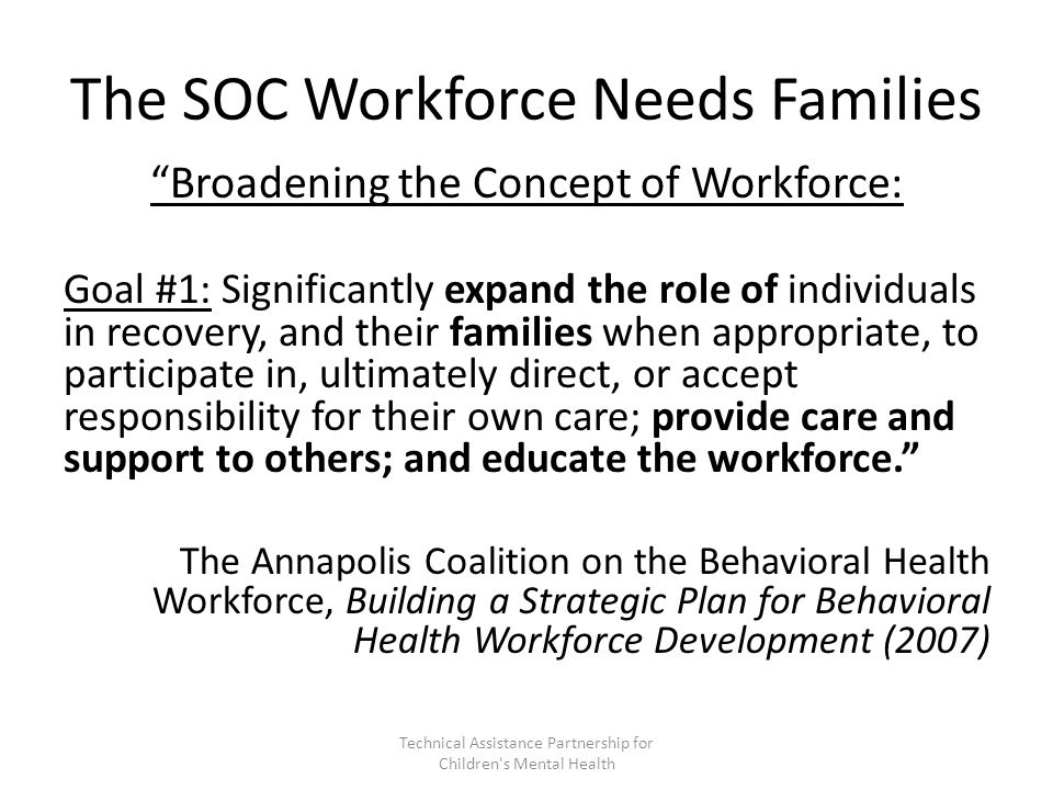 The SOC Workforce Needs Families Broadening the Concept of Workforce: Goal #1: Significantly expand the role of individuals in recovery, and their families when appropriate, to participate in, ultimately direct, or accept responsibility for their own care; provide care and support to others; and educate the workforce. The Annapolis Coalition on the Behavioral Health Workforce, Building a Strategic Plan for Behavioral Health Workforce Development (2007) Technical Assistance Partnership for Children s Mental Health