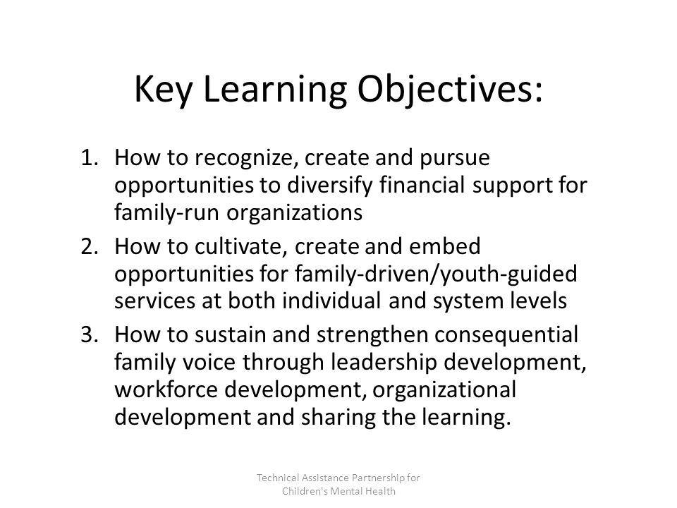 Key Learning Objectives: 1.How to recognize, create and pursue opportunities to diversify financial support for family-run organizations 2.How to cultivate, create and embed opportunities for family-driven/youth-guided services at both individual and system levels 3.How to sustain and strengthen consequential family voice through leadership development, workforce development, organizational development and sharing the learning.