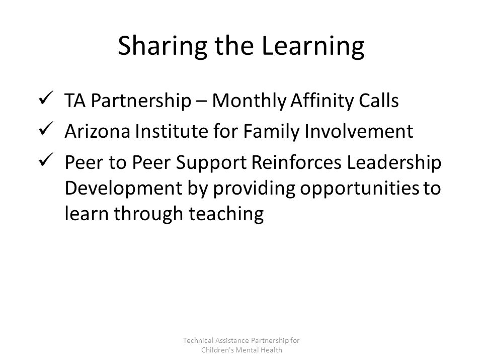 Sharing the Learning TA Partnership – Monthly Affinity Calls Arizona Institute for Family Involvement Peer to Peer Support Reinforces Leadership Development by providing opportunities to learn through teaching Technical Assistance Partnership for Children s Mental Health