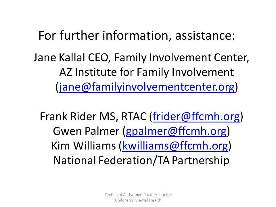 Jane Kallal CEO, Family Involvement Center, AZ Institute for Family Involvement (jane@familyinvolvementcenter.org)jane@familyinvolvementcenter.org Frank Rider MS, RTAC (frider@ffcmh.org)frider@ffcmh.org Gwen Palmer (gpalmer@ffcmh.org)gpalmer@ffcmh.org Kim Williams (kwilliams@ffcmh.org)kwilliams@ffcmh.org National Federation/TA Partnership For further information, assistance: Technical Assistance Partnership for Children s Mental Health