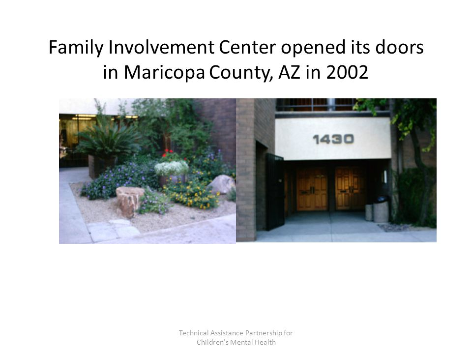 Family Involvement Center opened its doors in Maricopa County, AZ in 2002 Technical Assistance Partnership for Children s Mental Health