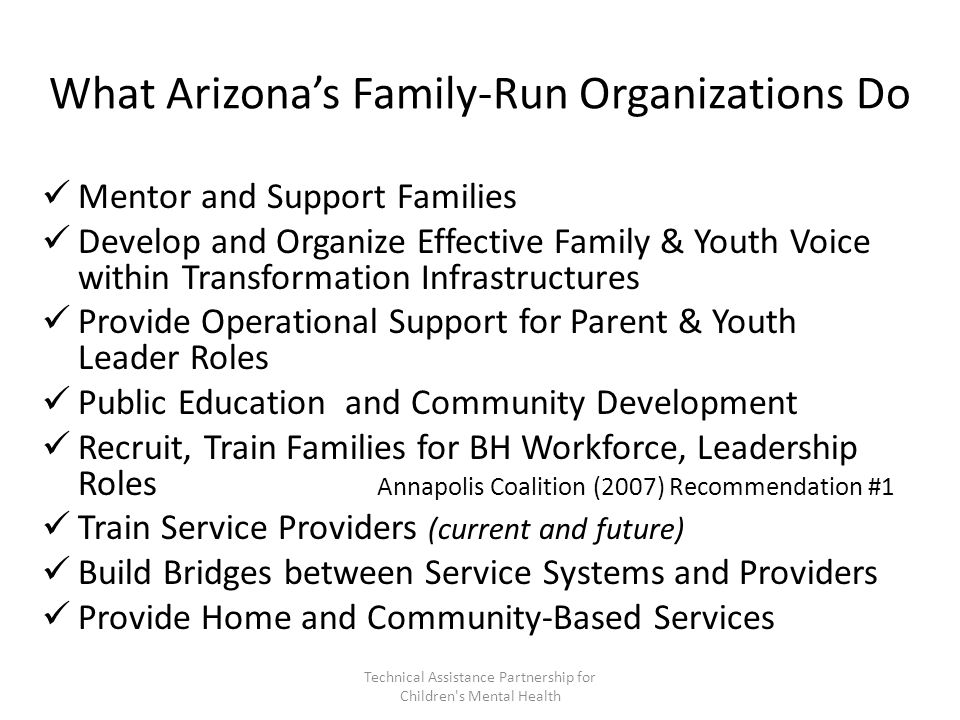 What Arizona's Family-Run Organizations Do Mentor and Support Families Develop and Organize Effective Family & Youth Voice within Transformation Infrastructures Provide Operational Support for Parent & Youth Leader Roles Public Education and Community Development Recruit, Train Families for BH Workforce, Leadership Roles Annapolis Coalition (2007) Recommendation #1 Train Service Providers (current and future) Build Bridges between Service Systems and Providers Provide Home and Community-Based Services Technical Assistance Partnership for Children s Mental Health