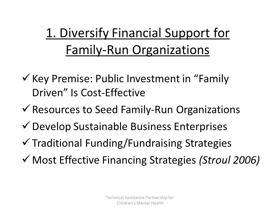"""1. Diversify Financial Support for Family-Run Organizations Key Premise: Public Investment in """"Family Driven"""" Is Cost-Effective Resources to Seed Fami"""
