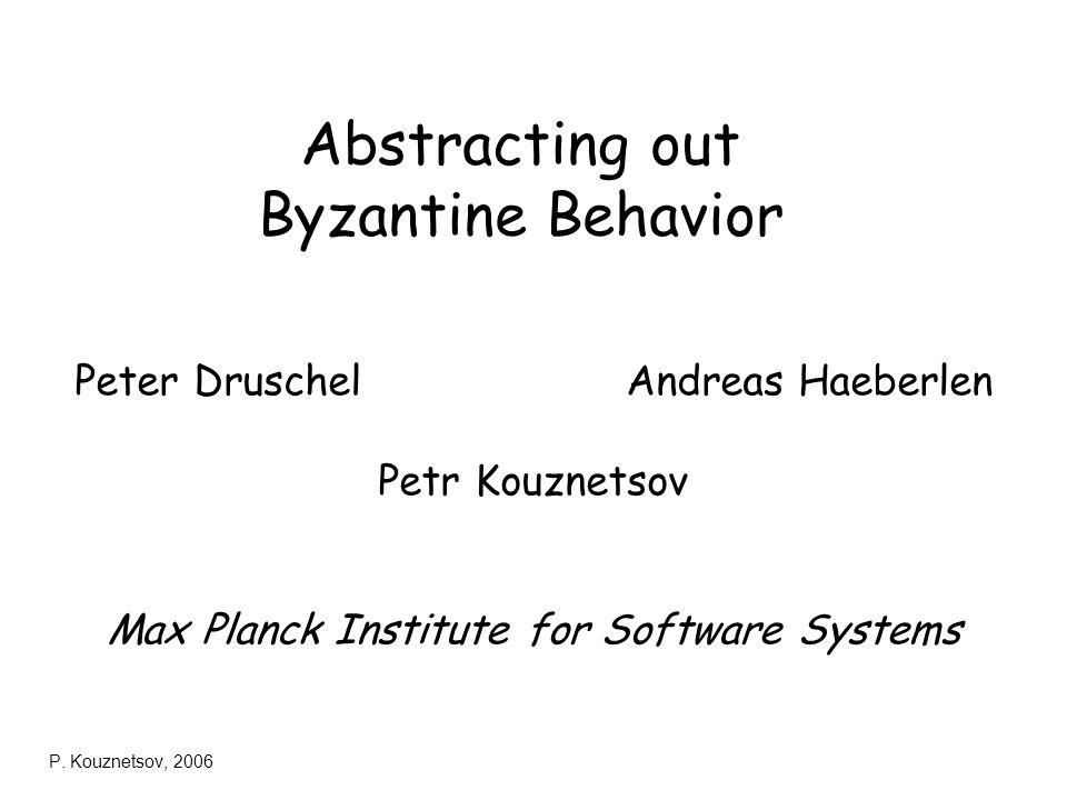 P. Kouznetsov, 2006 Abstracting out Byzantine Behavior Peter Druschel Andreas Haeberlen Petr Kouznetsov Max Planck Institute for Software Systems