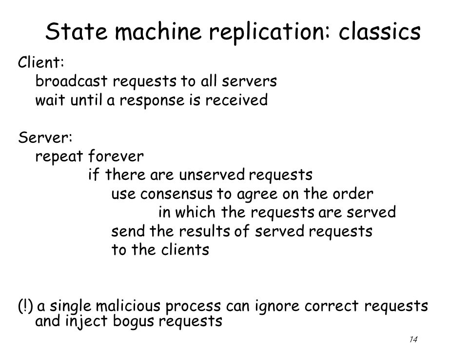 14 State machine replication: classics Client: broadcast requests to all servers wait until a response is received Server: repeat forever if there are unserved requests use consensus to agree on the order in which the requests are served send the results of served requests to the clients (!) a single malicious process can ignore correct requests and inject bogus requests