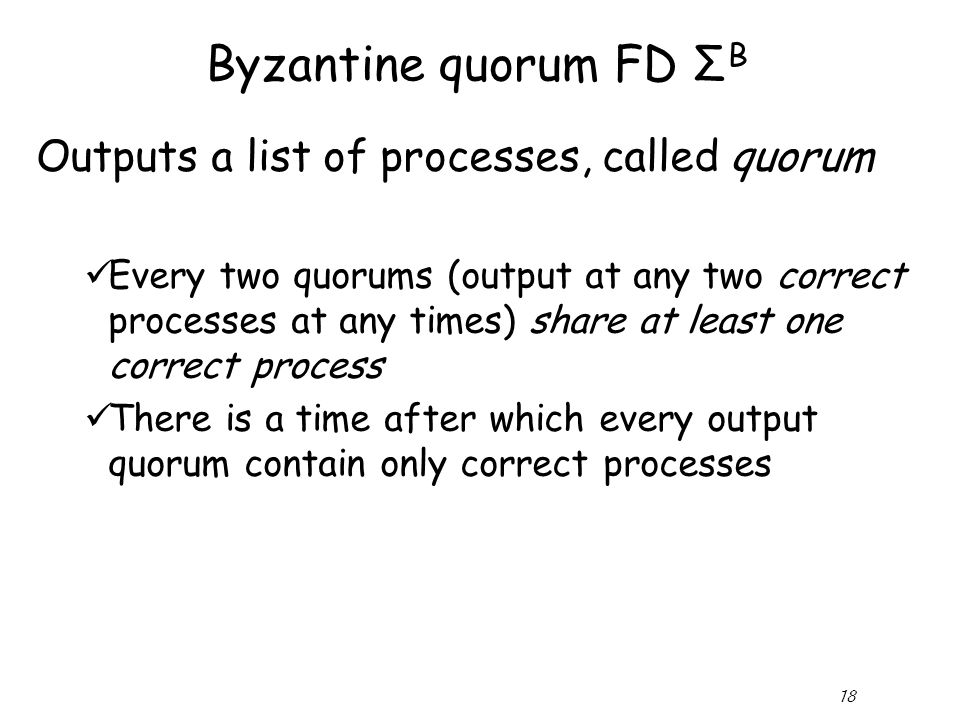 18 Byzantine quorum FD Σ B Outputs a list of processes, called quorum Every two quorums (output at any two correct processes at any times) share at least one correct process There is a time after which every output quorum contain only correct processes