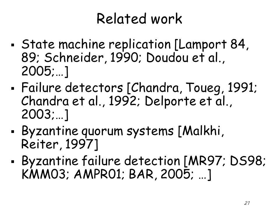 21 Related work  State machine replication [Lamport 84, 89; Schneider, 1990; Doudou et al., 2005;…]  Failure detectors [Chandra, Toueg, 1991; Chandra et al., 1992; Delporte et al., 2003;…]  Byzantine quorum systems [Malkhi, Reiter, 1997]  Byzantine failure detection [MR97; DS98; KMM03; AMPR01; BAR, 2005; …]