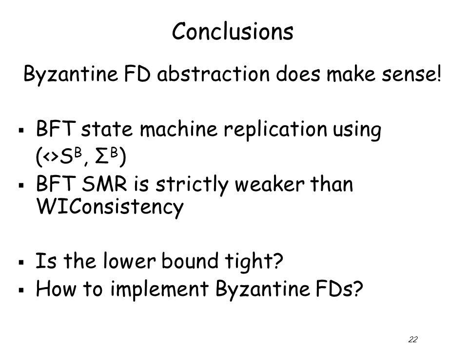 22 Conclusions Byzantine FD abstraction does make sense!  BFT state machine replication using (<>S B, Σ B )  BFT SMR is strictly weaker than WIConsi