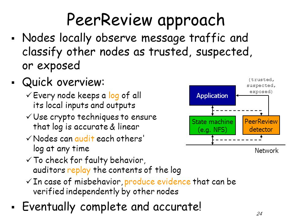 24 PeerReview approach  Nodes locally observe message traffic and classify other nodes as trusted, suspected, or exposed  Quick overview: Every node keeps a log of all its local inputs and outputs Use crypto techniques to ensure that log is accurate & linear Nodes can audit each others log at any time To check for faulty behavior, auditors replay the contents of the log In case of misbehavior, produce evidence that can be verified independently by other nodes  Eventually complete and accurate.