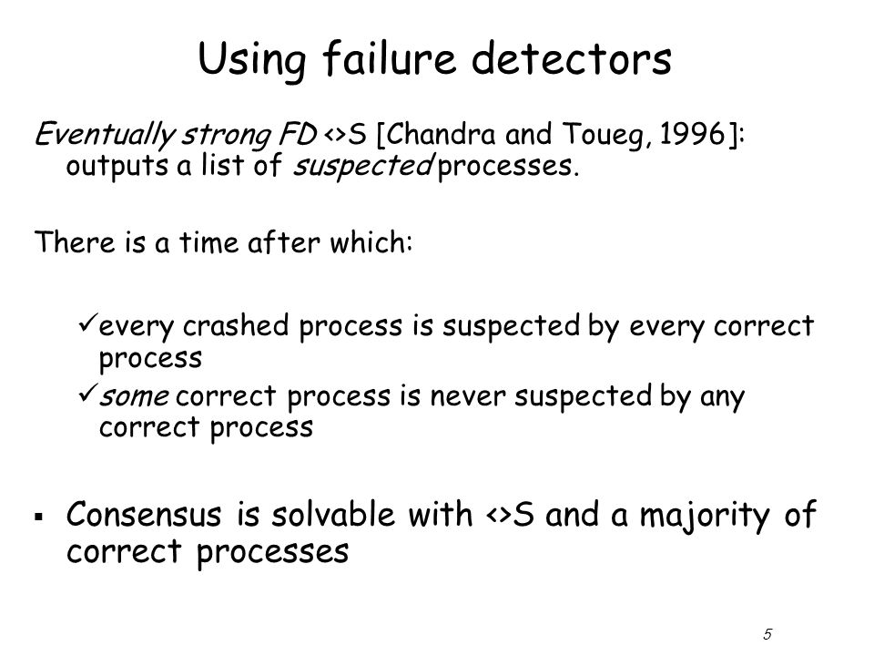 5 Using failure detectors Eventually strong FD <>S [Chandra and Toueg, 1996]: outputs a list of suspected processes.
