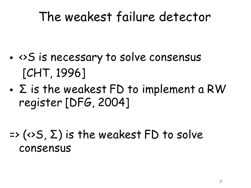 7 The weakest failure detector  <>S is necessary to solve consensus [CHT, 1996]  Σ is the weakest FD to implement a RW register [DFG, 2004] => (<>S, Σ) is the weakest FD to solve consensus