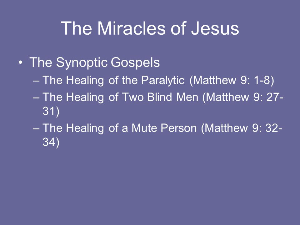 The Miracles of Jesus The Synoptic Gospels –The Healing of the Paralytic (Matthew 9: 1-8) –The Healing of Two Blind Men (Matthew 9: 27- 31) –The Healing of a Mute Person (Matthew 9: 32- 34)