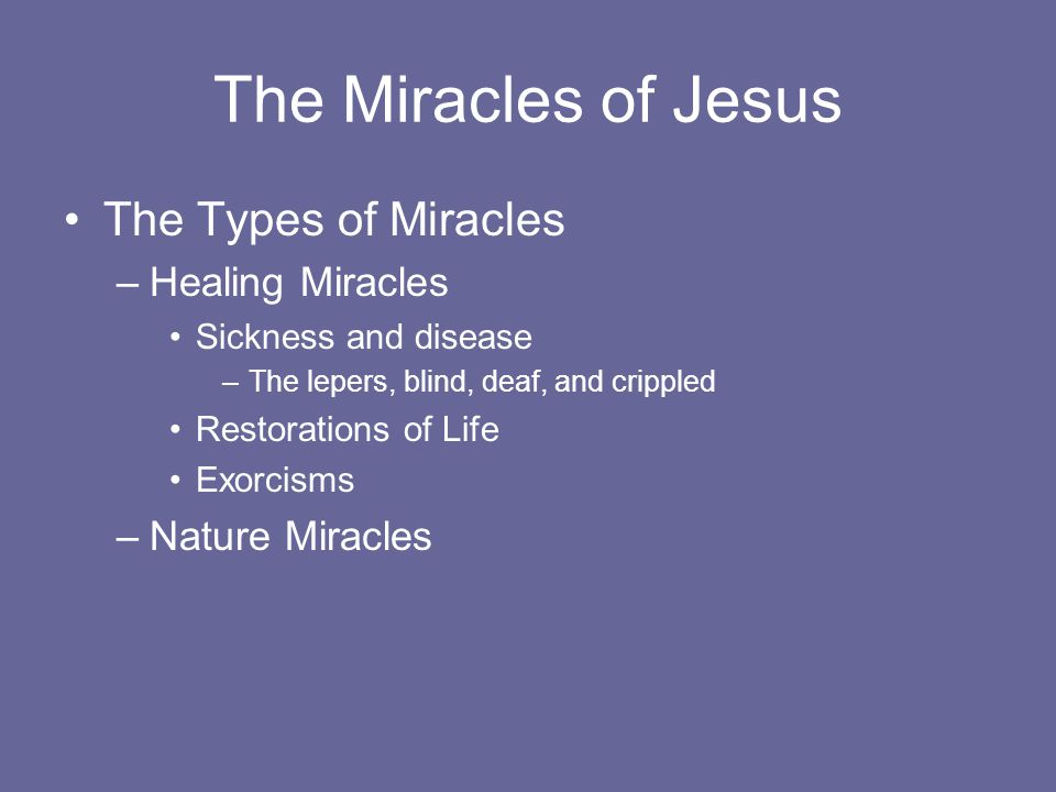 The Miracles of Jesus The Types of Miracles –Healing Miracles Sickness and disease –The lepers, blind, deaf, and crippled Restorations of Life Exorcisms –Nature Miracles