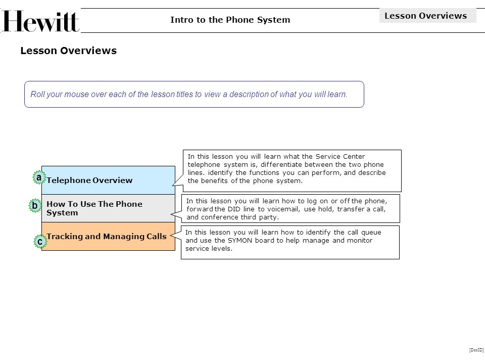 [DocID] Lesson Overviews How To Use The Phone System Telephone Overview Tracking and Managing Calls In this lesson you will learn what the Service Center telephone system is, differentiate between the two phone lines.