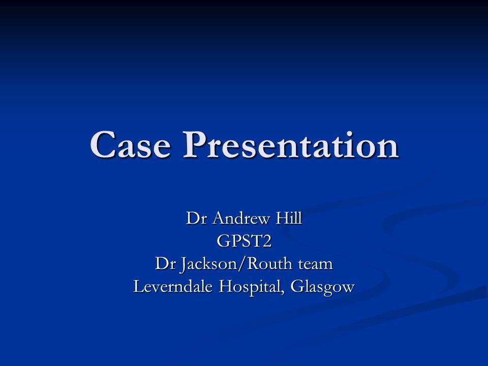 Case Presentation Dr Andrew Hill GPST2 Dr Jackson/Routh team Leverndale Hospital, Glasgow