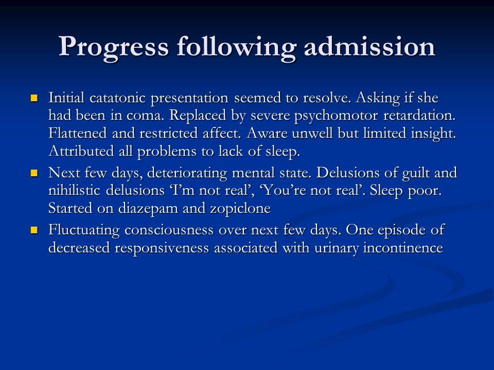 Progress following admission Initial catatonic presentation seemed to resolve.
