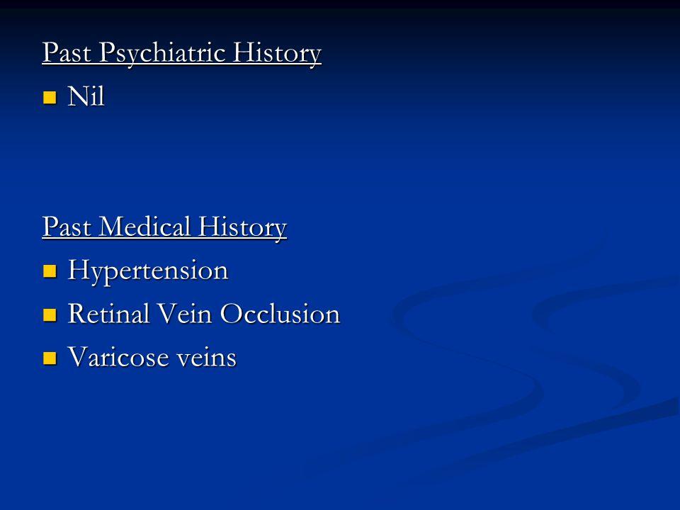 Past Psychiatric History Nil Nil Past Medical History Hypertension Hypertension Retinal Vein Occlusion Retinal Vein Occlusion Varicose veins Varicose veins