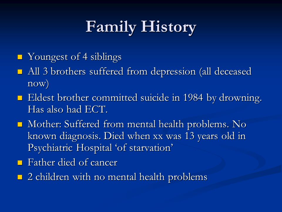 Family History Youngest of 4 siblings Youngest of 4 siblings All 3 brothers suffered from depression (all deceased now) All 3 brothers suffered from depression (all deceased now) Eldest brother committed suicide in 1984 by drowning.