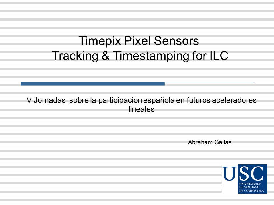 Abraham Gallas V Jornadas sobre la participación española en futuros aceleradores lineales Timepix Pixel Sensors Tracking & Timestamping for ILC