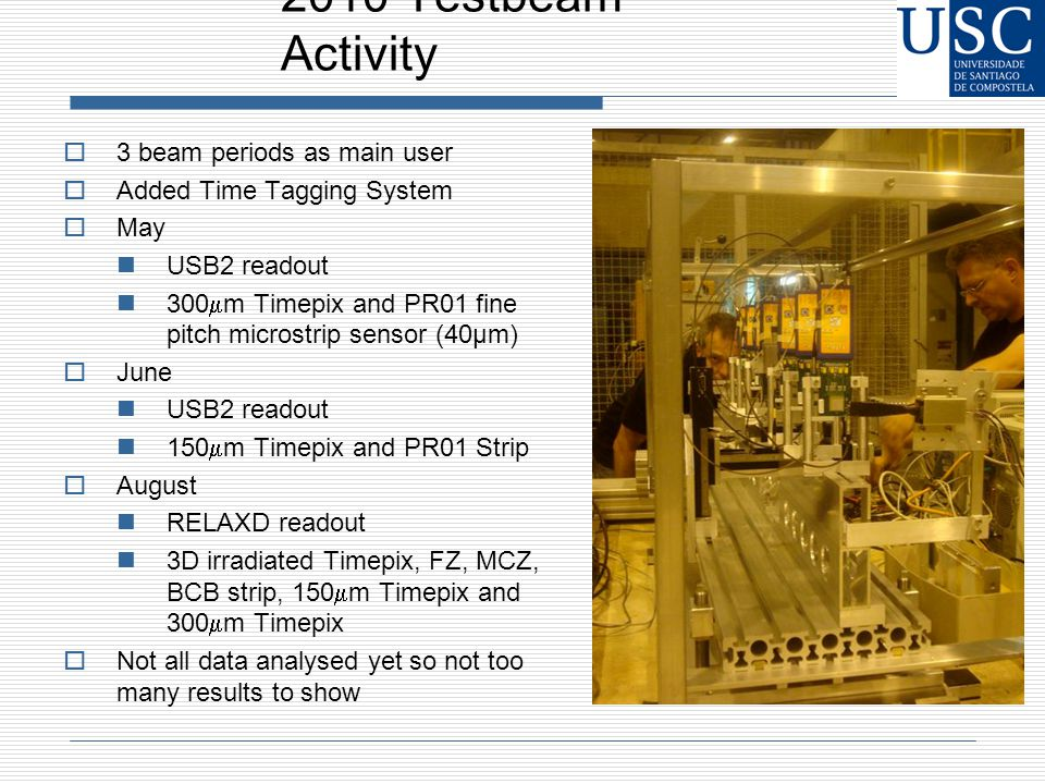 2010 Testbeam Activity  3 beam periods as main user  Added Time Tagging System  May USB2 readout 300  m Timepix and PR01 fine pitch microstrip sensor (40μm)  June USB2 readout 150  m Timepix and PR01 Strip  August RELAXD readout 3D irradiated Timepix, FZ, MCZ, BCB strip, 150  m Timepix and 300  m Timepix  Not all data analysed yet so not too many results to show