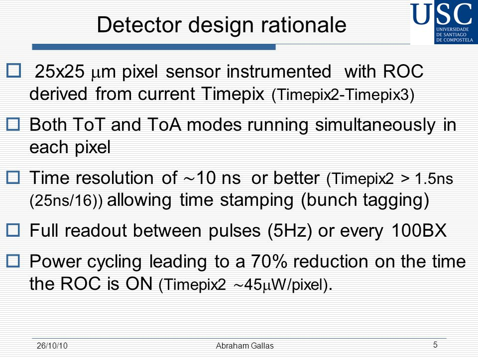 Detector design rationale  25x25  m pixel sensor instrumented with ROC derived from current Timepix (Timepix2-Timepix3)  Both ToT and ToA modes running simultaneously in each pixel  Time resolution of ∼ 10 ns or better (Timepix2 > 1.5ns (25ns/16)) allowing time stamping (bunch tagging)  Full readout between pulses (5Hz) or every 100BX  Power cycling leading to a 70% reduction on the time the ROC is ON (Timepix2 ∼ 45  W/pixel).