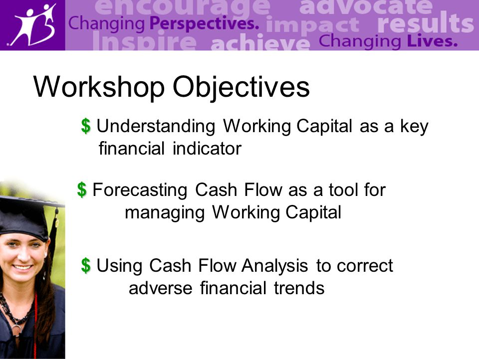 Workshop Objectives $ $ Understanding Working Capital as a key financial indicator $ $ Forecasting Cash Flow as a tool for managing Working Capital $ $ Using Cash Flow Analysis to correct adverse financial trends