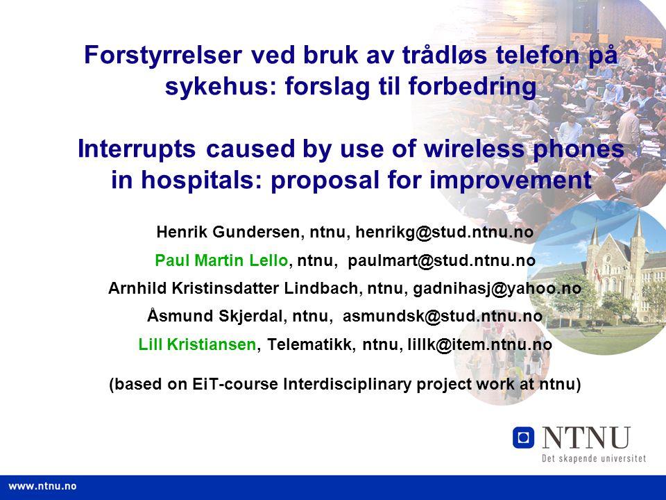 1 Forstyrrelser ved bruk av trådløs telefon på sykehus: forslag til forbedring Interrupts caused by use of wireless phones in hospitals: proposal for improvement Henrik Gundersen, ntnu, henrikg@stud.ntnu.no Paul Martin Lello, ntnu, paulmart@stud.ntnu.no Arnhild Kristinsdatter Lindbach, ntnu, gadnihasj@yahoo.no Åsmund Skjerdal, ntnu, asmundsk@stud.ntnu.no Lill Kristiansen, Telematikk, ntnu, lillk@item.ntnu.no (based on EiT-course Interdisciplinary project work at ntnu)