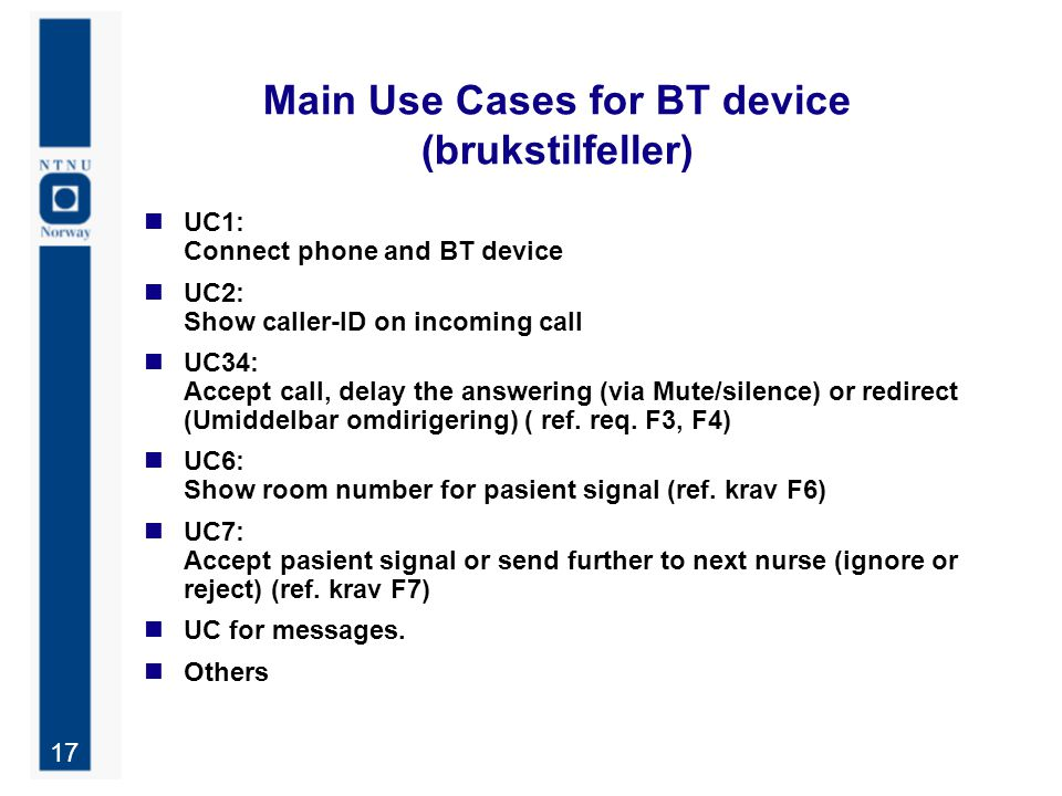 17 Main Use Cases for BT device (brukstilfeller) UC1: Connect phone and BT device UC2: Show caller-ID on incoming call UC34: Accept call, delay the an