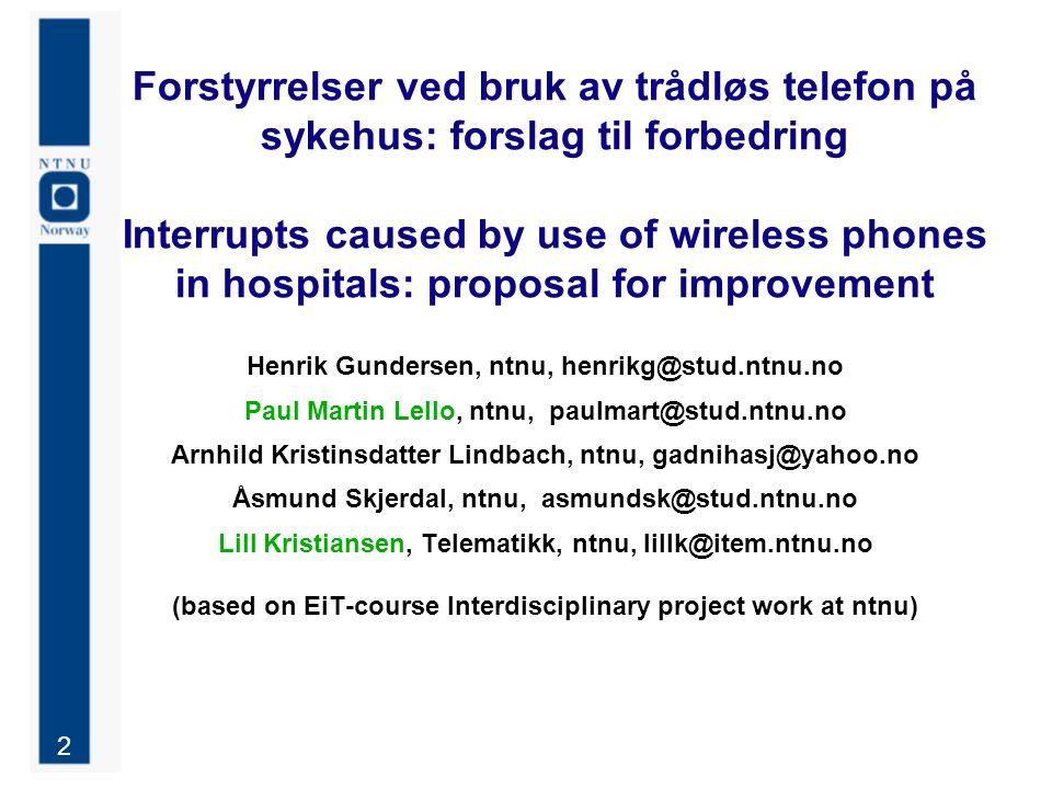 2 Forstyrrelser ved bruk av trådløs telefon på sykehus: forslag til forbedring Interrupts caused by use of wireless phones in hospitals: proposal for improvement Henrik Gundersen, ntnu, henrikg@stud.ntnu.no Paul Martin Lello, ntnu, paulmart@stud.ntnu.no Arnhild Kristinsdatter Lindbach, ntnu, gadnihasj@yahoo.no Åsmund Skjerdal, ntnu, asmundsk@stud.ntnu.no Lill Kristiansen, Telematikk, ntnu, lillk@item.ntnu.no (based on EiT-course Interdisciplinary project work at ntnu)