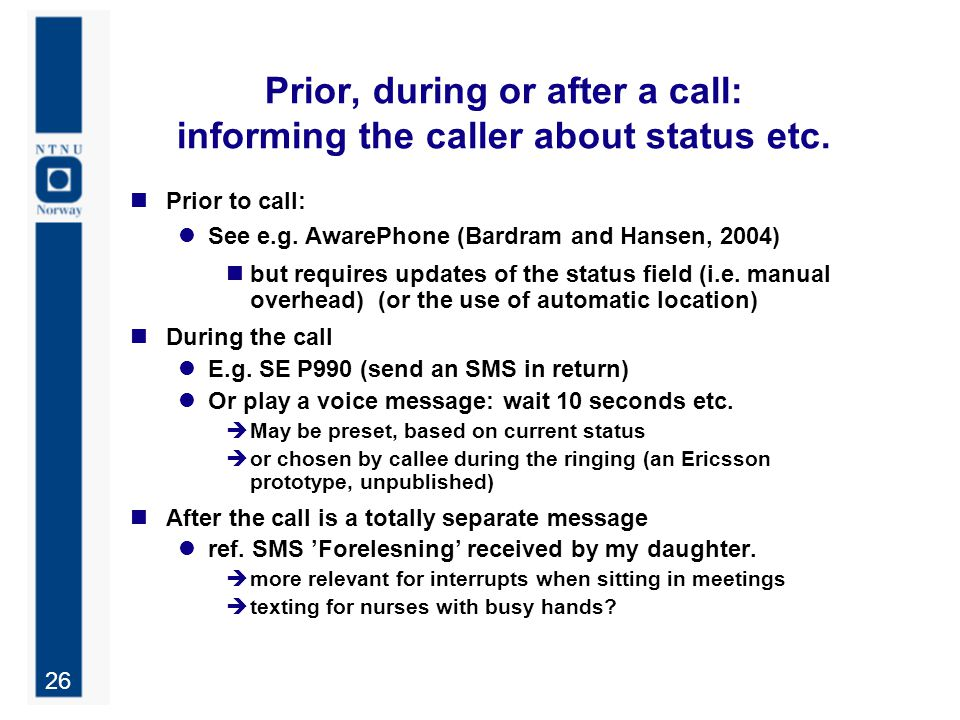 26 Prior, during or after a call: informing the caller about status etc. Prior to call: See e.g. AwarePhone (Bardram and Hansen, 2004) but requires up
