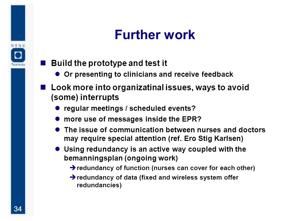 34 Further work Build the prototype and test it Or presenting to clinicians and receive feedback Look more into organizatinal issues, ways to avoid (s