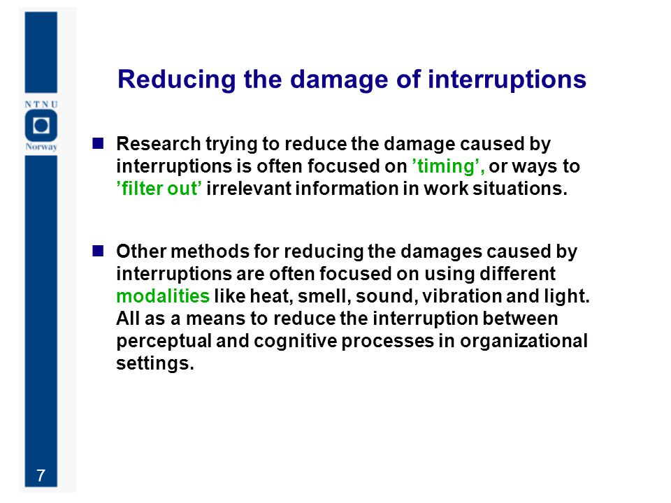 7 Reducing the damage of interruptions Research trying to reduce the damage caused by interruptions is often focused on 'timing', or ways to 'filter o