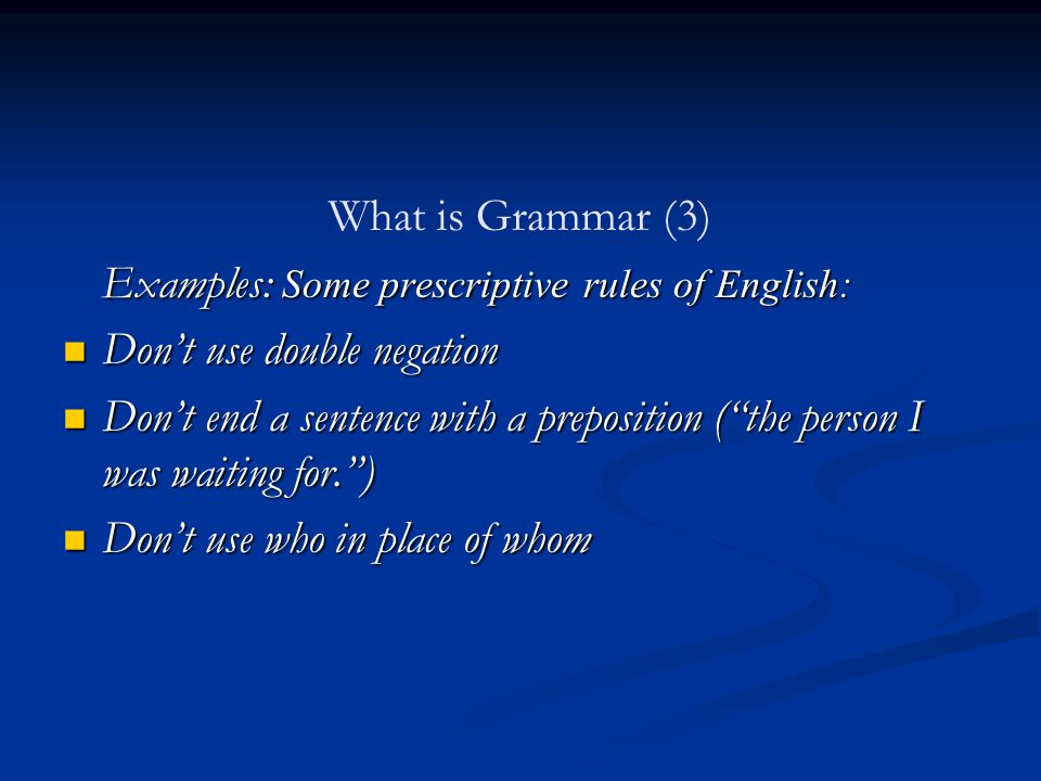 What is Grammar (2) 2 terms frequently appear when discussing grammar: Descriptive Prescriptive
