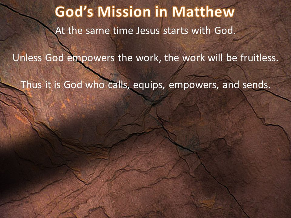 At the same time Jesus starts with God. Unless God empowers the work, the work will be fruitless. Thus it is God who calls, equips, empowers, and send