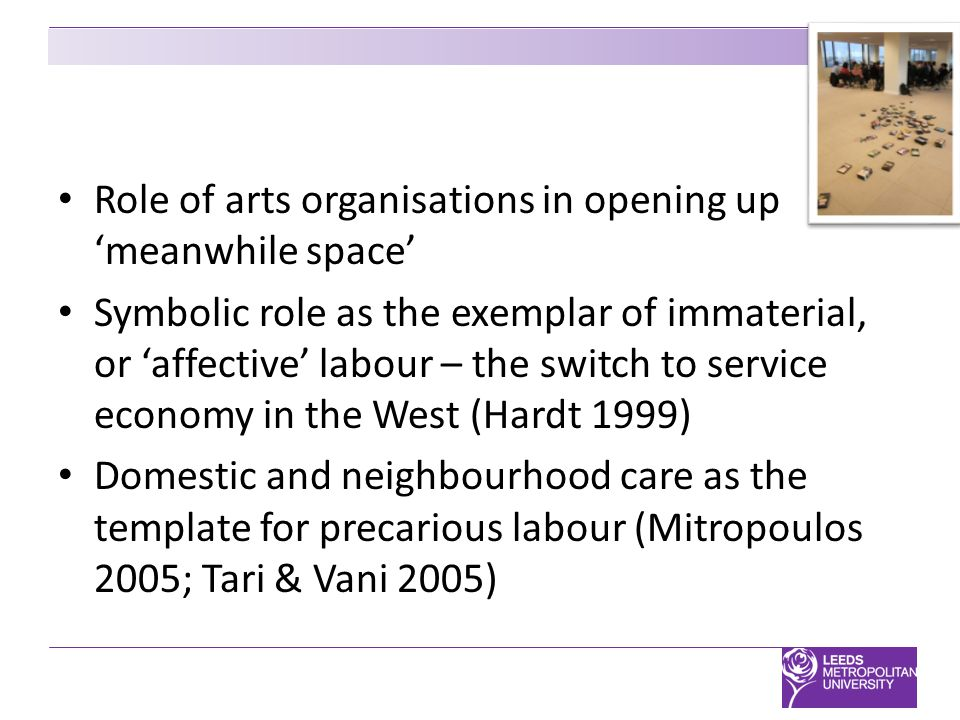 Role of arts organisations in opening up 'meanwhile space' Symbolic role as the exemplar of immaterial, or 'affective' labour – the switch to service economy in the West (Hardt 1999) Domestic and neighbourhood care as the template for precarious labour (Mitropoulos 2005; Tari & Vani 2005)