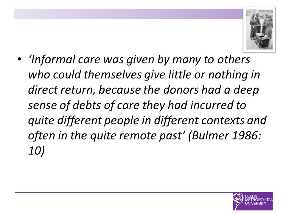 'Informal care was given by many to others who could themselves give little or nothing in direct return, because the donors had a deep sense of debts of care they had incurred to quite different people in different contexts and often in the quite remote past' (Bulmer 1986: 10)