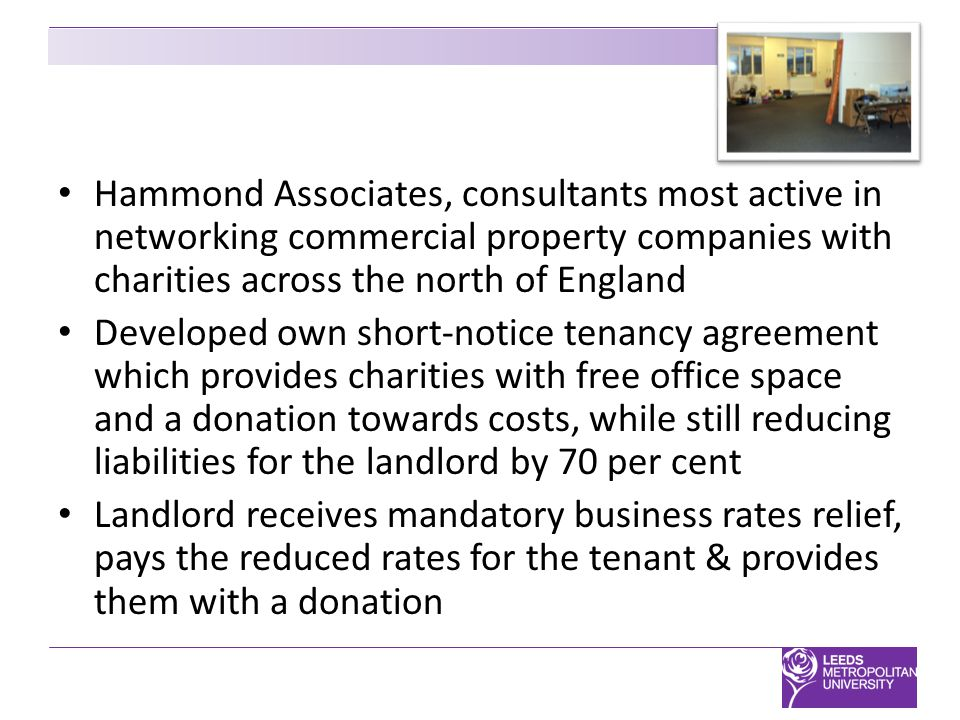 Hammond Associates, consultants most active in networking commercial property companies with charities across the north of England Developed own short-notice tenancy agreement which provides charities with free office space and a donation towards costs, while still reducing liabilities for the landlord by 70 per cent Landlord receives mandatory business rates relief, pays the reduced rates for the tenant & provides them with a donation