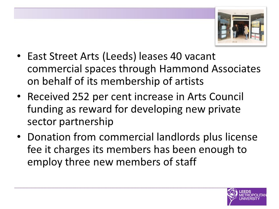 East Street Arts (Leeds) leases 40 vacant commercial spaces through Hammond Associates on behalf of its membership of artists Received 252 per cent increase in Arts Council funding as reward for developing new private sector partnership Donation from commercial landlords plus license fee it charges its members has been enough to employ three new members of staff