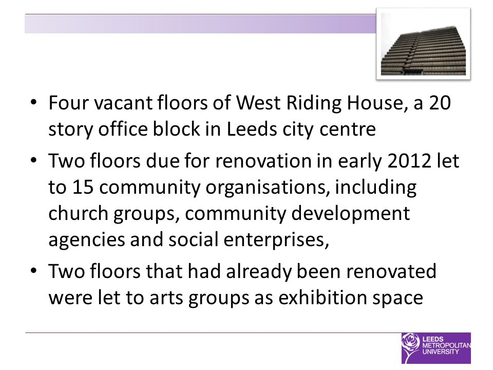 Four vacant floors of West Riding House, a 20 story office block in Leeds city centre Two floors due for renovation in early 2012 let to 15 community organisations, including church groups, community development agencies and social enterprises, Two floors that had already been renovated were let to arts groups as exhibition space