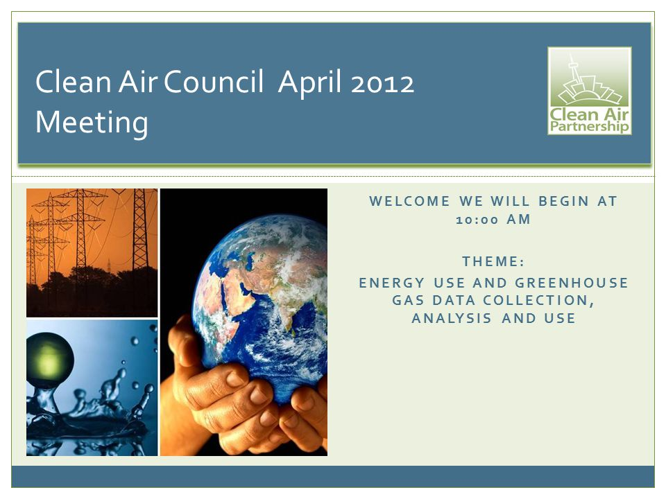 WELCOME WE WILL BEGIN AT 10:00 AM THEME: ENERGY USE AND GREENHOUSE GAS DATA COLLECTION, ANALYSIS AND USE Clean Air Council April 2012 Meeting