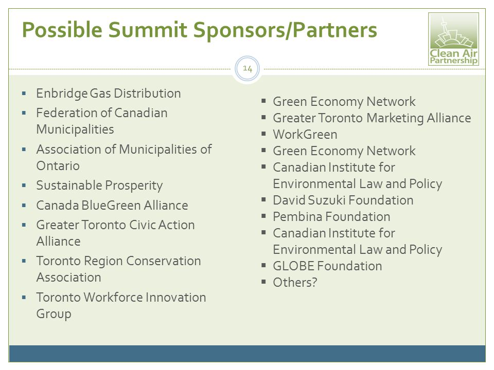 Possible Summit Sponsors/Partners  Enbridge Gas Distribution  Federation of Canadian Municipalities  Association of Municipalities of Ontario  Sustainable Prosperity  Canada BlueGreen Alliance  Greater Toronto Civic Action Alliance  Toronto Region Conservation Association  Toronto Workforce Innovation Group 14  Green Economy Network  Greater Toronto Marketing Alliance  WorkGreen  Green Economy Network  Canadian Institute for Environmental Law and Policy  David Suzuki Foundation  Pembina Foundation  Canadian Institute for Environmental Law and Policy  GLOBE Foundation  Others