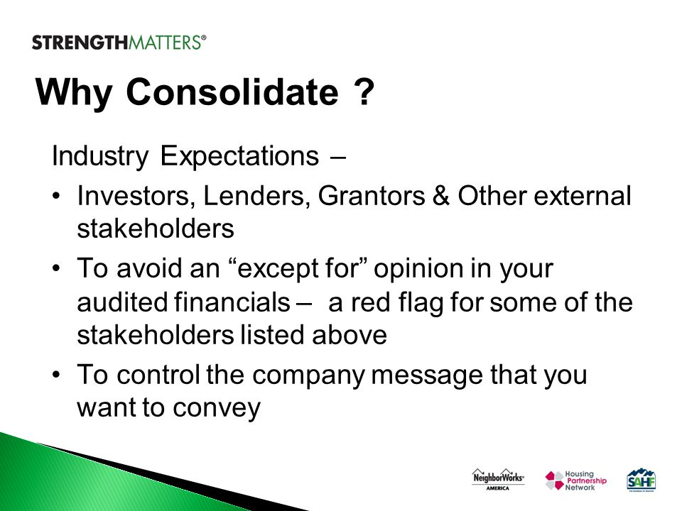 """Why Consolidate ? Industry Expectations – Investors, Lenders, Grantors & Other external stakeholders To avoid an """"except for"""" opinion in your audited"""