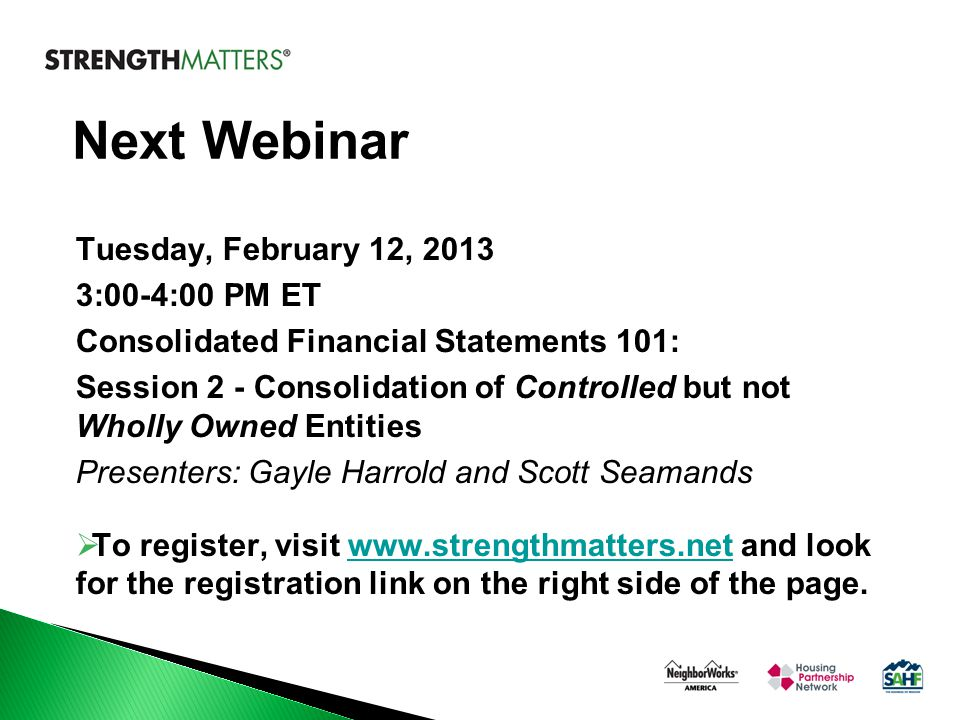 Next Webinar Tuesday, February 12, 2013 3:00-4:00 PM ET Consolidated Financial Statements 101: Session 2 - Consolidation of Controlled but not Wholly