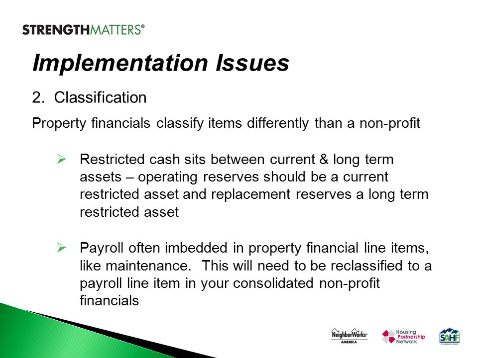 Implementation Issues 2. Classification Property financials classify items differently than a non-profit  Restricted cash sits between current & long