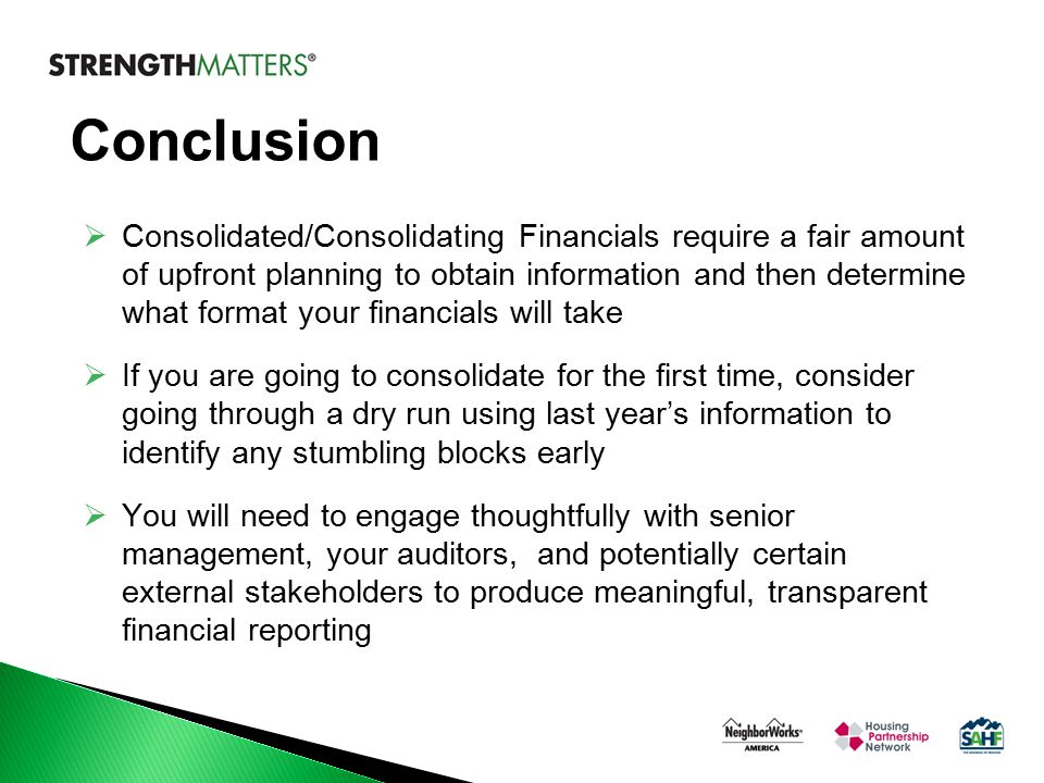 Conclusion  Consolidated/Consolidating Financials require a fair amount of upfront planning to obtain information and then determine what format your financials will take  If you are going to consolidate for the first time, consider going through a dry run using last year's information to identify any stumbling blocks early  You will need to engage thoughtfully with senior management, your auditors, and potentially certain external stakeholders to produce meaningful, transparent financial reporting